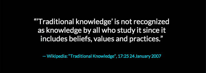 "Traditional knowledge is not recognized as knowledge by all who studies it since it includes beliefs, values, and practices"" Wikipedia, Traditional Knowledge, 17:25:24 January 2007"